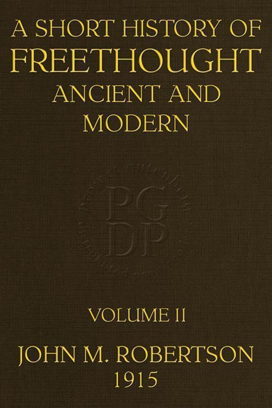 A Short History of Freethought Ancient and Modern, Volume 2 of 2 Third edition, Revised and Expanded, in two volumes