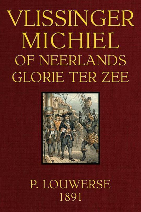 Vlissinger Michiel Of Neerlands glorie ter zee: Tweede omgewerkte Druk.
