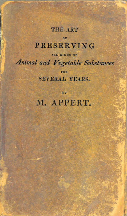 The Art of Preserving All Kinds of Animal and Vegetable Substances for Several Years, 2nd ed. A work published by the order of the French minister of the interior, on the report of the Board of arts and manufactures