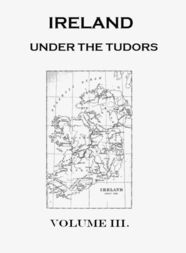 Ireland under the Tudors. Volume 3 (of 3) With a Succinct Account of the Earlier History