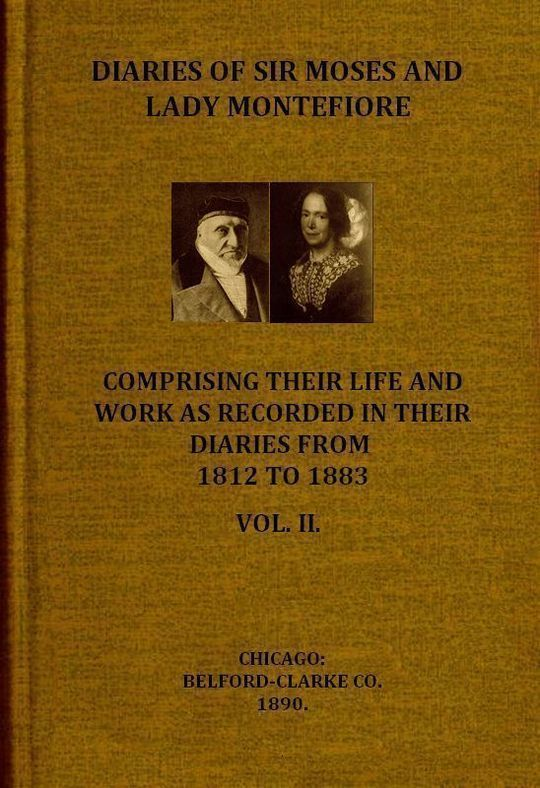Diaries of Sir Moses and Lady Montefiore, Volume 2 (of 2) Comprising Their Life and Work as Recorded in Their Diaries From 1812 to 1883