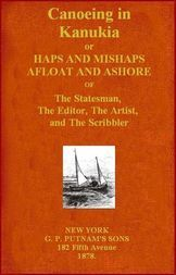Canoeing in Kanuckia Or Haps and Mishaps Afloat and Ashore of the Statesman, the Editor, the Artist, and the Scribbler