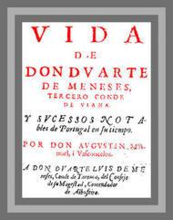 Vida de Don Duarte de Meneses, tercero Conde de Viana, y sucessos notables de Portugal en su tiempo