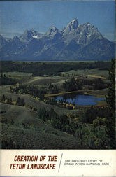 Creation of the Teton Landscape The Geologic Story of Grand Teton National Park