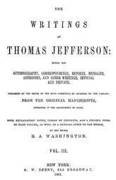 The Writings of Thomas Jefferson, Volume III (of 9) Being His Autobiography, Correspondence, Reports, Messages, Addresses, and Other Writings, Official and Private