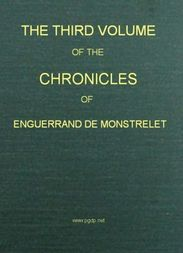 The Chronicles of Enguerrand de Monstrelet (Vol. 3 of 13) Containing an account of the cruel civil wars between the houses of Orleans and Burgundy