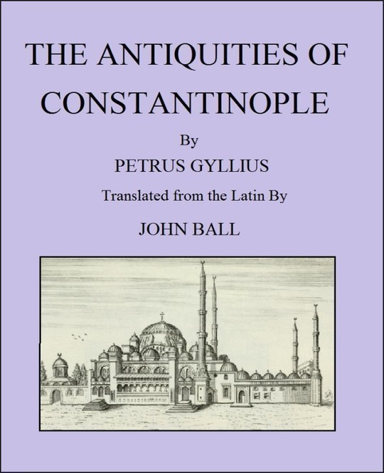 The Antiquities of Constantinople With a Description of Its Situation, the Conveniencies of Its Port, Its Publick Buildings, the Statuary, Sculpture, Architecture, and Other Curiosities of That City