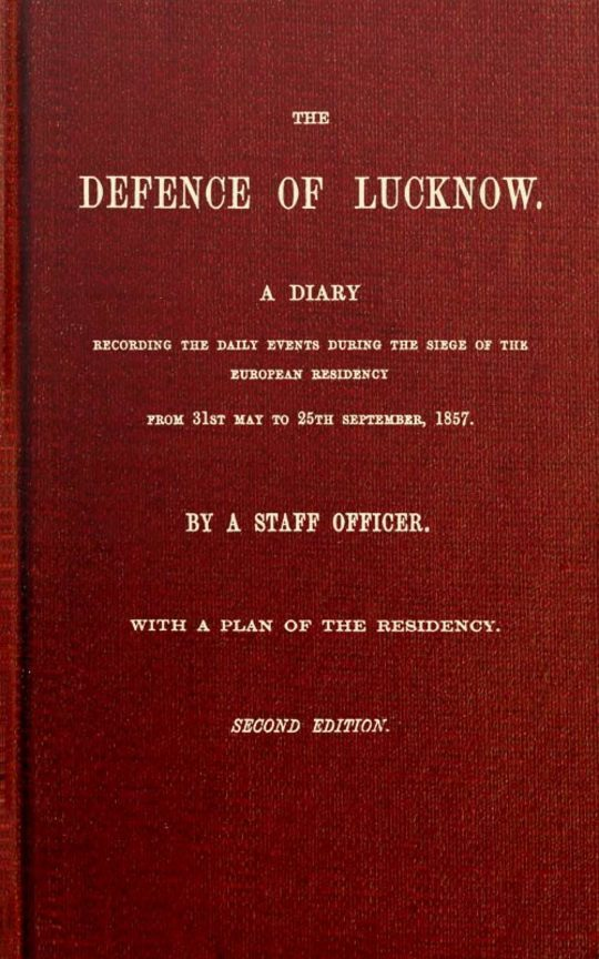 The Defence of Lucknow A Diary Recording the Daily Events during the Siege of the European Residency from 31st May to 25th September, 1857