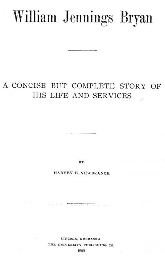 William Jennings Bryan A Concise But Complete Story of His Life and Services