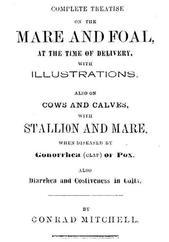 Complete Treatise on the mare and foal at the time of delivery, with illustrations. Also on cows and calves, with stallion and mare, when diseased by Gonorrhea (clap) or Pox, also Diarrhea and Costiveness in Colts.