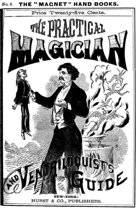 The Practical Magician and Ventriloquist's Guide A practical manual of fireside magic and conjuring illusions, containing also complete instructions for acquiring and practising the art of ventriloquism.