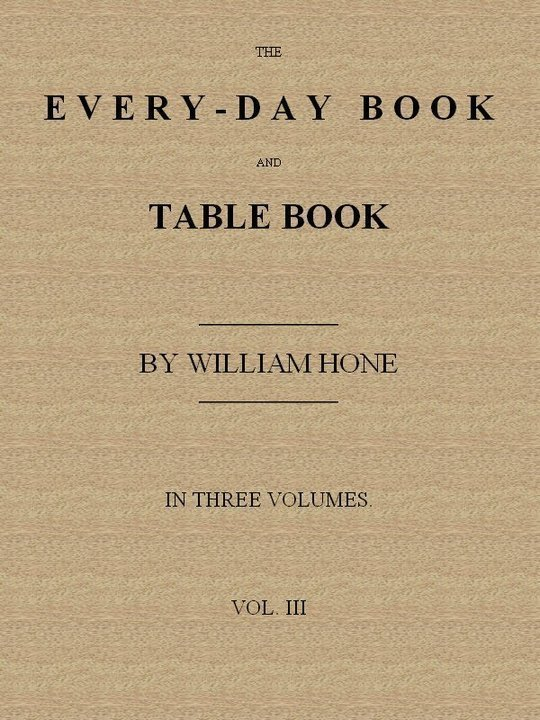 The Every-day Book and Table Book. v. 3 (of 3) Everlasting Calerdar of Popular Amusements, etc, etc