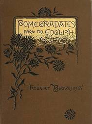 Pomegranates from an English Garden A selection from the poems of Robert Browning