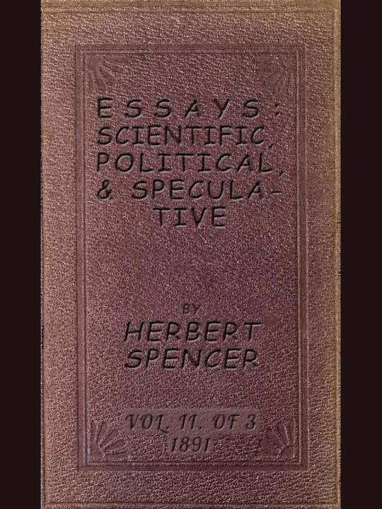 Essays: Scientific, Political, and Speculative; Vol. II of Three Library Edition (1891), Containing Seven Essays not before Republished, and Various other Additions.