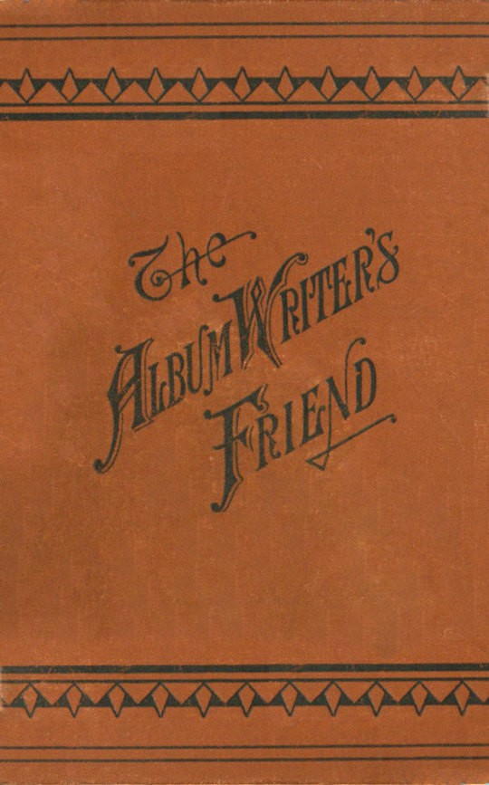 The Album Writer's Friend Comprising More Than Three Hundred Choice Selections of Poetry and Prose, Suitable for Writing in Autograph Albums, Valentines, Birthday, Christmas and New Year Cards.