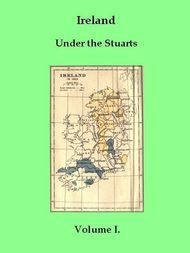 Ireland under the Stuarts and during the Interregnum, Vol. I (of 3), 1603-1642