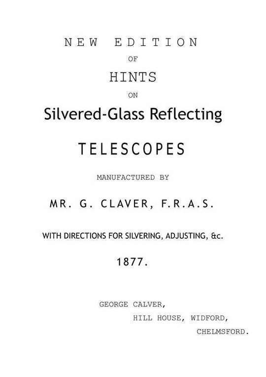 New Edition of Hints on Silver-Glass Reflecting Telescopes Manufactured by Mr. G. Calver, F.R.A.S. with Directions for Silvering, Adjusting, &c.