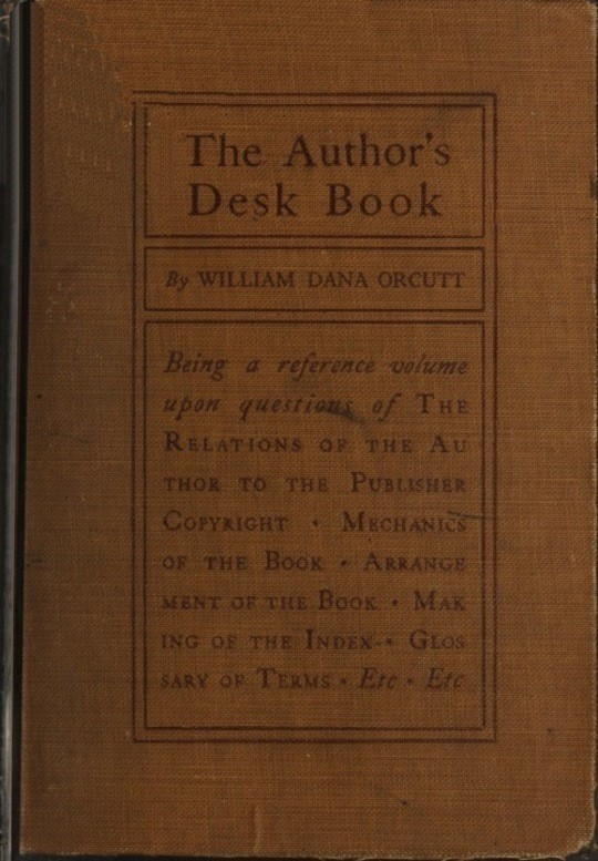 The Author's Desk Book Being a Reference Volume upon Questions of the Relations of the Author to the Publisher, Copyright, The Relation of the Contributor to the Magazine, Mechanics of the Book, Arrangement of the Book, Making of the Index