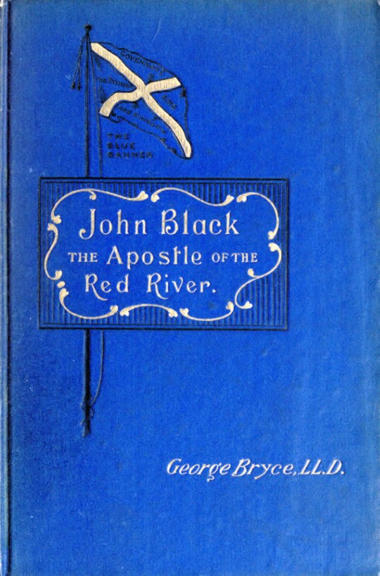 John Black, the Apostle of the Red River , Or, How the Blue Banner Was Unfurled on Manitoba Prairies