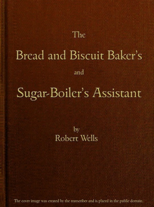 The Bread and Biscuit Baker's and Sugar-Boiler's Assistant Including a Large Variety of Modern Recipes