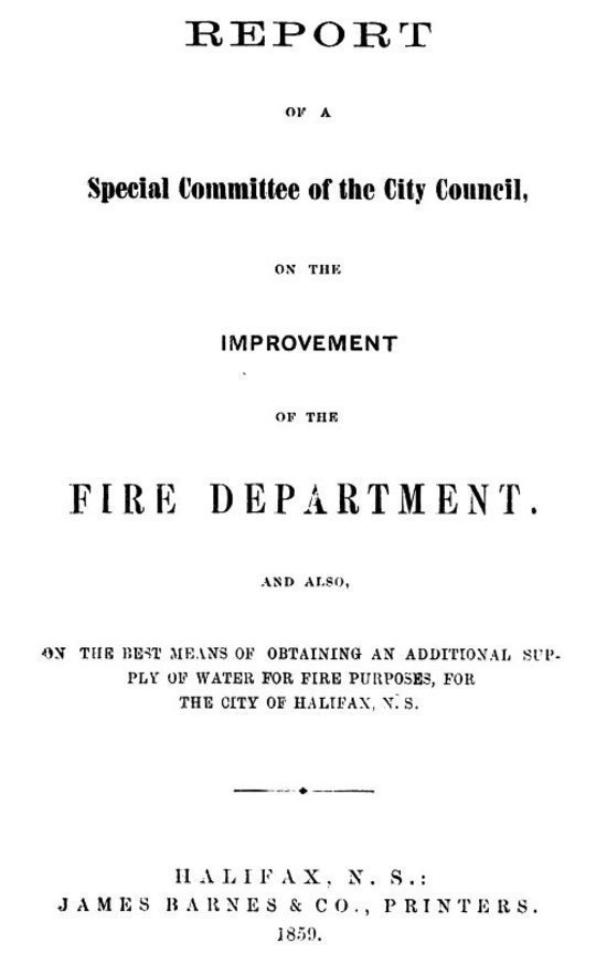 Report of a special committee of the City Council, on the improvement of the Fire Department and also, on the best means of obtaining an additional supply of water for fire purposes, for the city of Halifax, N.S.