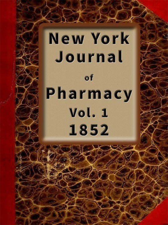 New York Journal of Pharmacy, Volume 1 (of 3), 1852 Published by Authority of the College of Pharmacy of the city of New York.