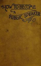 How to Become a Public Speaker Showing the best manner of arranging thought so as to gain conciseness, ease and fluency in speech