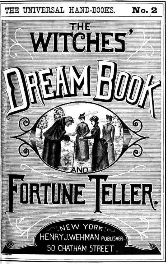 The Witches' Dream Book; and Fortune Teller Embracing full and correct rules of divination concerning dreams and visions, etc, etc