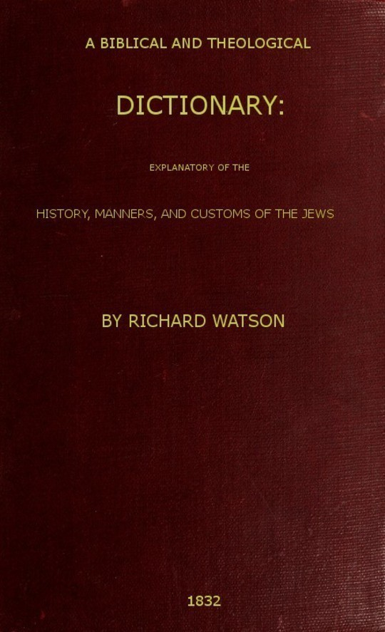 A Biblical and Theological Dictionary explanatory of the history, manners, and customs of the Jews, and neighbouring nations