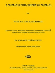 A Woman's Philosophy of Woman or, Woman affranchised. An answer to Michelet, Proudhon, Girardin, Legouvé, Comte, and other modern innovators
