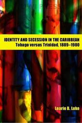 Identity and Secession in the Caribbean: Tobago Versus Trinidad, 1889-1980