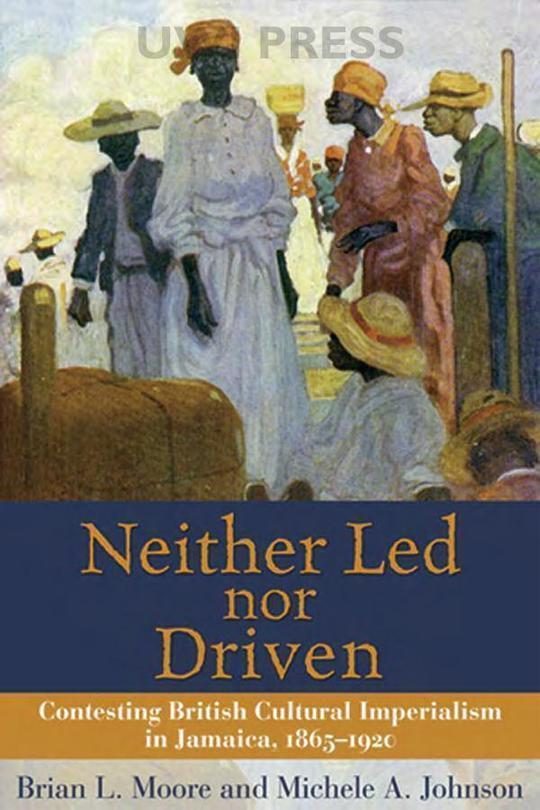 Neither Led Nor Driven: Contesting British Cultural Imperialism in Jamaica 1865-1920