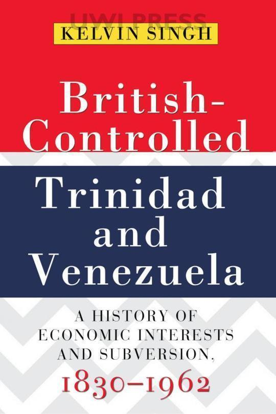 British-Controlled Trinidad and Venezuela: A History of Economic Interests and Subversion, 1830-1962