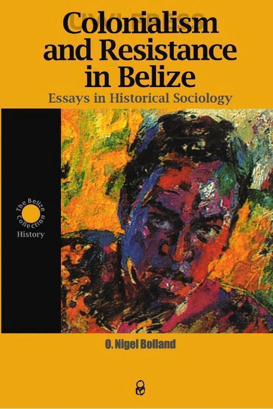 Colonialism and Resistance in Belize, Essays in Historical Sociology