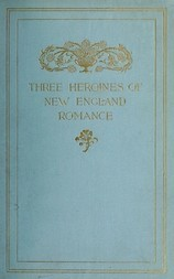 Three Heroines of New England Romance Their true stories herein set forth by Mrs Harriet Spoffard, Miss Louise Imogen Guiney, and Miss Alice Brown