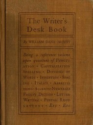 The Writer's Desk Book Being a Reference Volume upon Questions of Punctuation, Capitalization, Spelling, Division of Words, Indention, Spacing, Italics, Abbreviations, Accents, Numerals, Faulty Diction, Letter Writing, Postal Regulations, Etc.