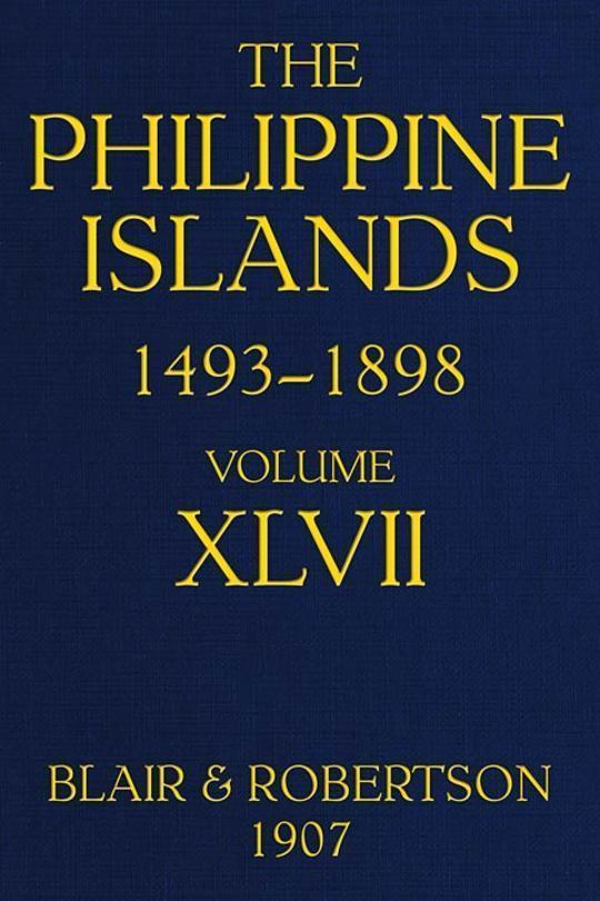The Philippine Islands, 1493-1898; Volume XLVII, 1728-1759 Explorations by early navigators, descriptions of the islands and their peoples, their history and records of the catholic missions, as related in contemporaneous books and manuscripts, showing the political, economic, commercial and religious conditions of those islands from their earliest relations with European nations to the close of the nineteenth century