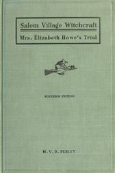 A Short History of the Salem Village Witchcraft Trials Illustrated by a Verbatim Report of the Trial of Mrs. Elizabeth Howe