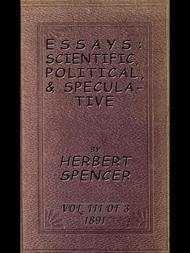 Essays: Scientific, Political, and Speculative, Volume III (of 3) Library Edition (1891), Containing Seven Essays not before Republished, and Various other Additions.