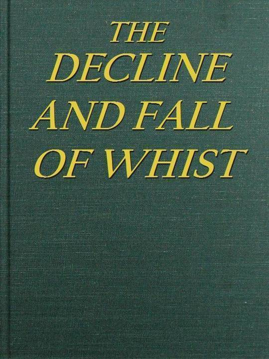The Decline and Fall of Whist An Old Fashioned View of New Fangled Play