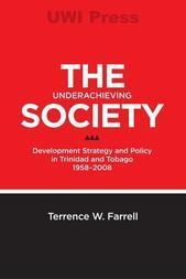 The Underachieving Society :Development Strategy and Policy in Trinidad and Tobago, 1958-2008