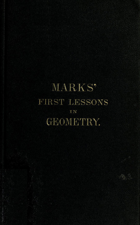 Marks' first lessons in geometry in two parts. Objectively presented, and designed for the use of primary classes in grammar schools, academies, etc.