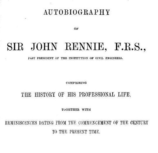 Autobiography of Sir John Rennie, F.R.S., Past President of the Institute of Civil Engineers Comprising the history of his professional life, together with reminiscences dating from the commencement of the century to the present time.