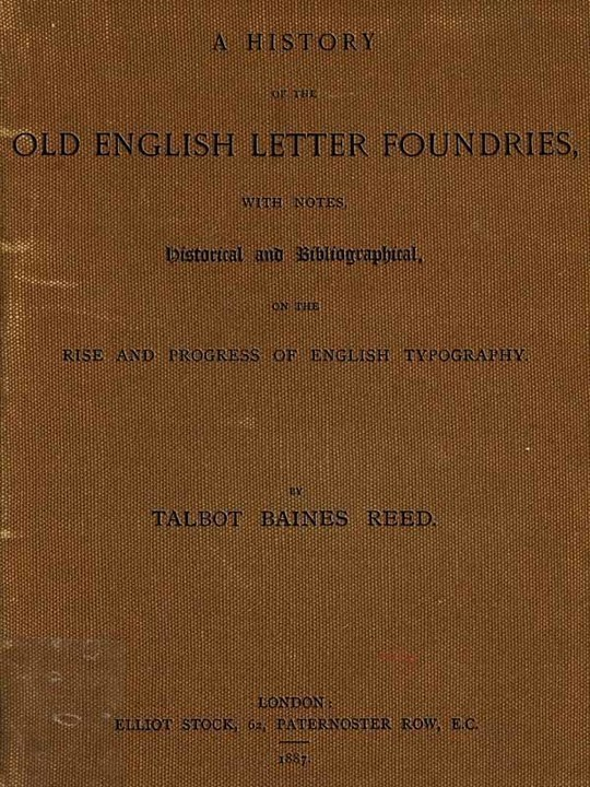 A History of the Old English Letter Foundries with Notes, Historical and Bibliographical, on the Rise and Progress of English Typography.