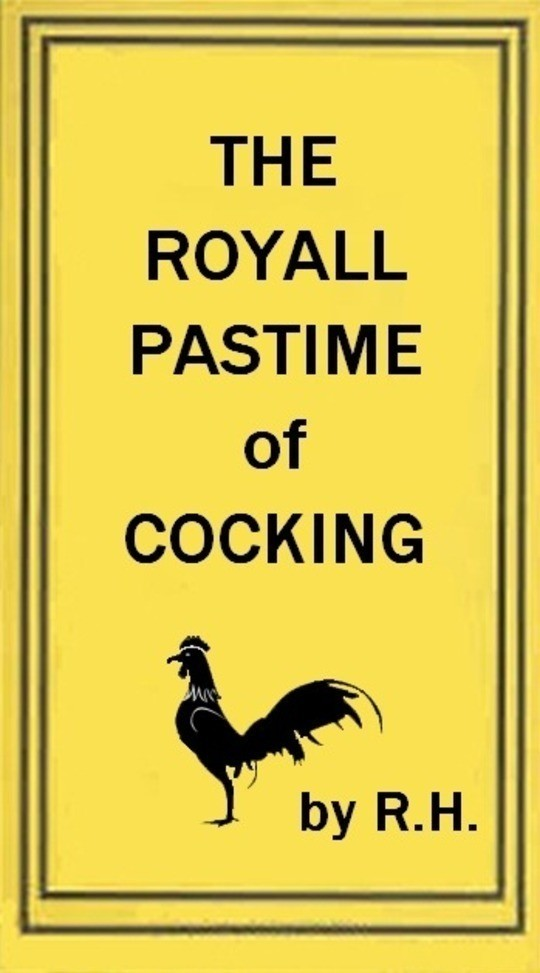 The Royal Pastime of Cock-fighting The art of breeding, feeding, fighting, and curing cocks of the game