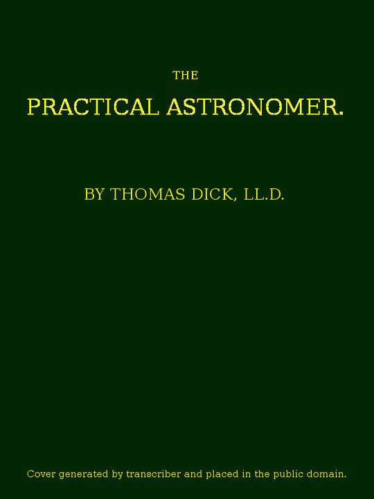 The Practical Astronomer Comprising illustrations of light and colours—practical descriptions of all kinds of telescopes—etc, etc.