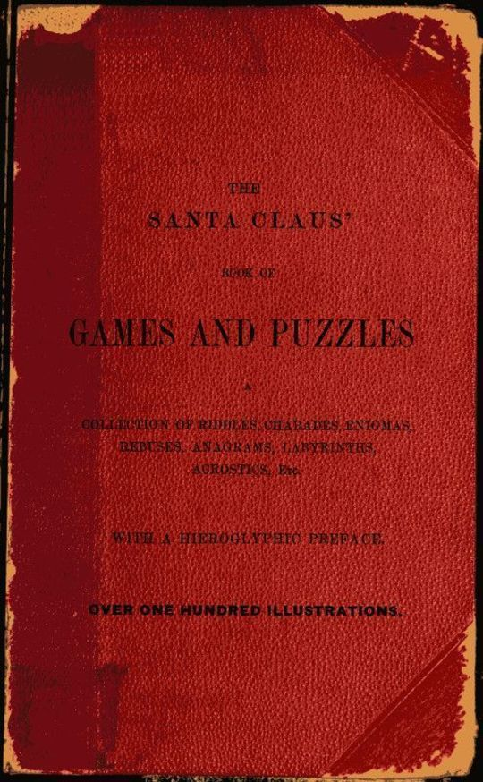 The Santa Claus' Book of Games and Puzzles A Collection of Riddles, Charades, Enigmas, Rebuses, Anagrams, Labyrinths, Acrostics, etc. With a Hieroglyphic Preface