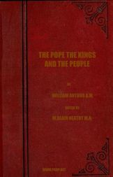 The Pope, the Kings and the People A History of the Movement to Make the Pope Governor of the World by a Universal Reconstruction of Society from the Issue of the Syllabus to the Close of the Vatican Council