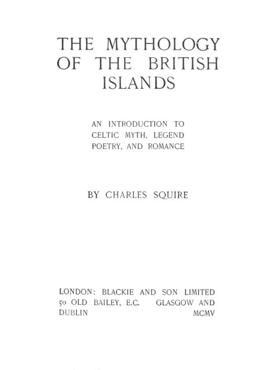The Mythology of the British Islands An Introduction to Celtic Myth, Legend, Poetry, and Romance