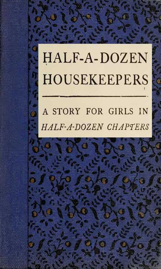 Half-A-Dozen Housekeepers A Story for Girls in Half-A-Dozen Chapters